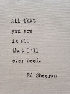 "Ed Sheeran Love quote idea - ""All that you are is all that I'll ever need"" {Courtesy of Etsy}"
