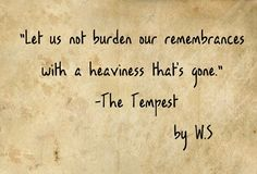 "Prospero, The Tempest. (""There, sir, stop. Let us not burden our remembrances with A heaviness that's gone."")"
