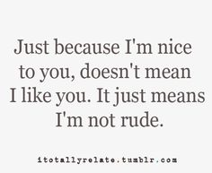 I will always be nice to people EVEN if their not nice to me..... Killing them with kindness <3