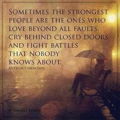 Sometimes the strongest people are the ones who love beyond all faults, cry behind closed doors and fight battles that nobody knows about. - Unknown