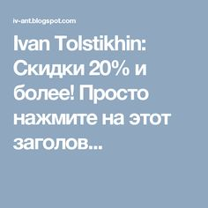 Ivan Tolstikhin: Скидки 20% и более! Просто нажмите на этот заголов...