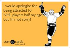 I would apologize for being attracted to NHL players half my age, but I'm not sorry!