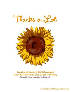 Thanks a Lot Words and Music by Raffi Cavoukian Book Assembled for Sing Books with Emily This book is for use in home, classroom or library only.