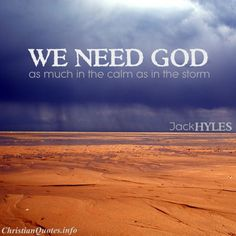 """""""We need God as much in the calm as in the storm.""""  - Jack Hyles For more Christian and inspirational quotes, please visit www.ChristianQuotes.info #Christianquotes #Jack-Hyles"""