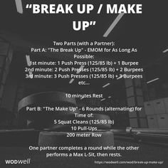 """""""Break Up / Make Up"""" WOD - Two Parts (with a Partner): Part A: """"The Break Up"""" - EMOM for As Long As Possible:; 1st minute: 1 Push Press (125/85 lb) 1 Burpee; 2nd minute: 2 Push Presses (125/85 lb) 2 Burpees; 3rd minute: 3 Push Presses (125/85 lb) 3 Burpees; etc...; 10 minutes Rest; Part B: """"The Make Up"""" - 6 Rounds (alternating) for Time of:; 5 Squat Cleans (125/85 lb); 10 Pull-Ups; 200 meter Row; One partner completes a round while the other performs a Max L-Sit, then rests."""