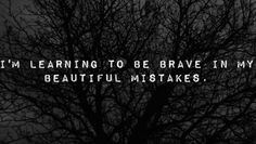 I'm learning to be brave in my beautiful mistakes.