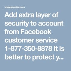 Add extra layer of security to account from Facebook customer service 1-877-350-8878 It is better to protect your account instead of complaining about unfortunate harm. If you require extra security layer while accessing your account from some another browser, you can take guidance from Facebook customer service technicians. They will help you to make you account safe from hackers. Our toll-free number is 1-877-350-8878…