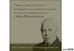 """When we come to the place of impossibilities, it is the grandest place for us to see the possibilities of God."" - Smith Wigglesworth"