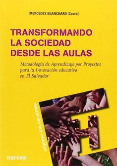 Transformando la sociedad desde las aulas : metodología de aprendizaje por proyectos para la inovación educativa en El Salvador. Mercedes Blanchard Jiménez.  Narcea, 2014