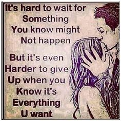 It's hard to wait for Something You know might Not happen.  But it's even Harder to give Up when you Know it's Everything U want. Loving Someone Quotes, Love Quotes For Him, Great Quotes, Quotes To Live By, Inspirational Quotes, How To Love Someone, Waiting For Someone Quotes, Super Quotes, The Words