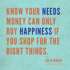 """""""Know your needs. Money can only buy happiness if you shop for the right things."""" #Quote by Colin Wright"""