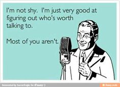 i'm not shy. i'm just very good at figuring out who's worth talking to. most of your aren't. #humor #someecards