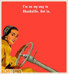 I'm on my way to Skanksville, get in ecard, blunt, bluntcard, lol, lmao, funny, humor, offensive, inappropriate