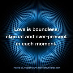 Love is boundless, eternal and ever-present in each moment.-Harold W. Becker #UnconditionalLove