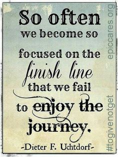 So often we become so focused on the finish line that we fail to enjoy the journey.