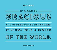 """If a man be gracious and courteous to strangers, it shows he is a citizen of the world."" — Francis Bacon #quotes"