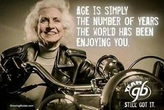 """Age is simply the number of years the world has been enjoying you."""