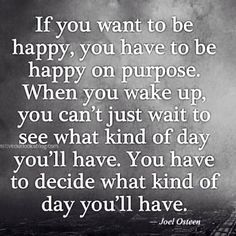 You have to be happy on purpose