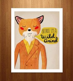 "This illustrated pen and ink image features a dapper little fox simply stating, ""Because I'm a wild animal."" That's good enough of a reason for us."
