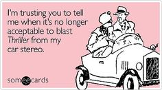I'm trusting you to tell me when it's no longer acceptable to blast Thriller from my car stereo. Source: Someecards