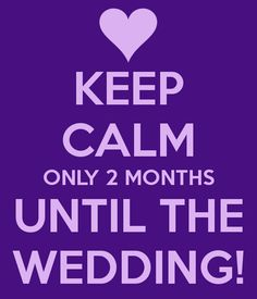 Keep Calm Only 2 Months Until The Wedding
