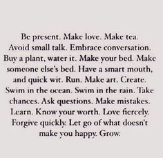 Some good Words to live by  #wordporn #wordpicture #tea #live #love #smalltalk #conversation #plant #water #bed #smartmouth #quickwit #run #art #create #swim #ocean #rain #takechances #askquestions #makemistakes #learn #worth #forgive #quickly #fiercely #happy #embrace #avoid #grow