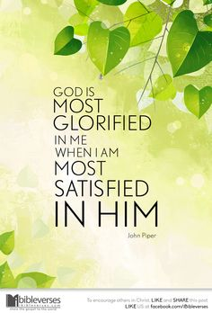 God is most glorified in me when I am most satisfied in Him. ~ John Piper