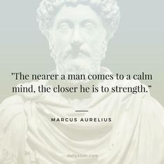 "Is Stoicism? A Definition & 9 Stoic Exercises To Get You Started ""The nearer a man comes to a calm mind, the closer he is to strength."" Marcus Aurelius""The nearer a man comes to a calm mind, the closer he is to strength. Best Motivational Quotes, Famous Quotes, Great Quotes, Positive Quotes, Inspirational Quotes, Famous Philosophy Quotes, Motivational Speech, Strong Quotes, Quotable Quotes"
