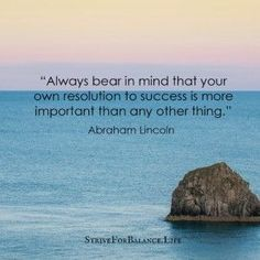 Always bear in mind that your own resolution to success is more important than any other thing. ~Abraham Lincoln