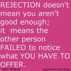 rejection doesn't mean you aren't good enough, it means the other person failed to notice what you have to offer.
