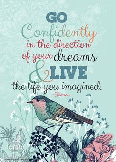 Go confidently in the directions of your dreams and live the life you imagined!