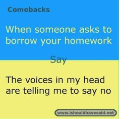 to say when people ask to borrow your Use this snappy comeback if someone wants to borrow your homework. Check out our top ten comebacks lists Funny Insults And Comebacks, Best Comebacks Ever, Smart Comebacks, Savage Comebacks, Snappy Comebacks, Amazing Comebacks, Sassy Quotes, Sarcastic Quotes, Beer Quotes