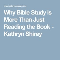 Why Bible Study is More Than Just Reading the Book - Kathryn Shirey