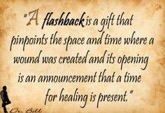 A flashback is a gift that pinpoints the space and time where wound created and it's opening is an announcement that a time for healing is present. #SelfHelp #PTSDtreatment