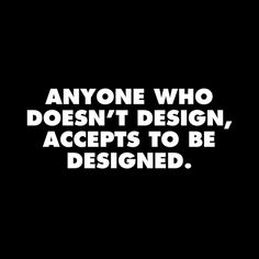 Giulio Carlo Argan - anyone who doesn't design accepts to be designed