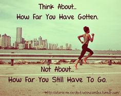 """Think about how far you have gotten, not about how far you still have to go."""