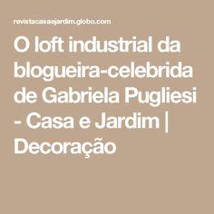 O loft industrial da blogueira-celebridade Gabriela Pugliesi - Casa e Jardim | Decoração