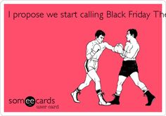 I propose we start calling Black Friday The Hunger Games. - They do get pretty violent, don't they...that and people are probably a bit hungrier as people have begun lining up on Thanksgiving Day...sad...