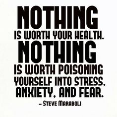 nothing is worth your health.  nothing is worth poisoning yourself into stress, anxiety and fear