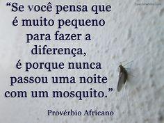 """""""Se você pensa que é muito pequeno para fazer a diferença, é porque nunca passou uma noite com um mosquito."""""""