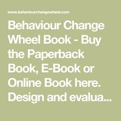Behaviour Change Wheel Book - Buy the Paperback Book, E-Book or Online Book here. Design and evaluate behaviour change interventions and policies. The Behaviour Change Wheel, A Guide To Designing Interventions. Written by Susan Michie, Lou Atkins & Robert West