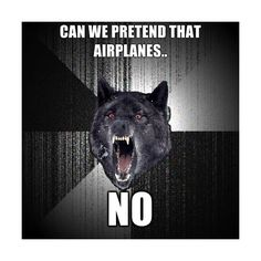 Insanity Wolf - can we pretend that airplanes.. NO | Meme Generator ❤ liked on Polyvore featuring funny, insanity wolf, meme and pictures