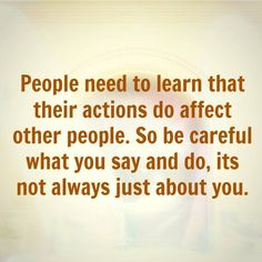 People need to learn that their actions do affect other people. So be careful what you say and do, its not always just about you.