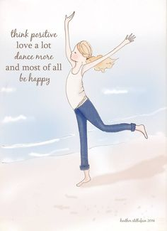 Think positive, love a lot, dance more, and most of all be happy..