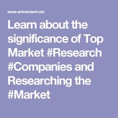 Learn about the significance of Top Market #Research #Companies and Researching the #Market