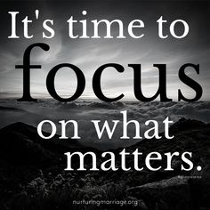 It's time to focus on what matters. Shareable Quotes - NURTURING MARRIAGE #marriagequotes www.nurturingmarriage.org