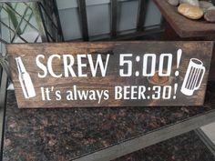 Screw five oclock! Its always beer thirty! Can also be made to say Forget five oclock, its always wine oclock wine:00 Beer Thirty or anything else youd