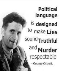 Political language is designed to make lies sound truthful and murder respectable. - George Orwell  You might also be interested in: Spotting Spin - Some Tricks of the Trade http://www.truthliesdeceptioncoverups.info/2013/05/spotting-spin-some-tricks-of-trade.html