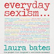 I'm 18% through Everyday Sexism (Unabridged) by Laura Bates, narrated by Laura Bates, Sarah Brown on my Audible app.  Try Audible and get it free.