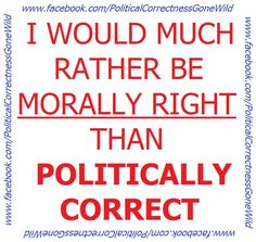 Being politically correct reduces your rights and who you are. Do not believe it is being polite...it is really being corrupt!